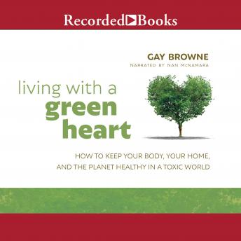 Living with a Green Heart: How to Keep Your Body, Your Home, and the Planet Healthy in a Toxic World, Gay Browne