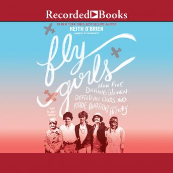 Fly Girls: How Five Daring Women Defied All Odds and Made Aviation History (Young Readers Edition)