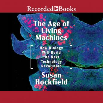 Age of Living Machines: How the Convergence of Biology and Engineering Will Build the Next Technology Revolution, Audio book by Susan Hockfield