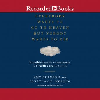Download Everybody Wants to Go to Heaven But Nobody Wants to Die: Bioethics and the Transformation of Health Care in America by Jonathan D. Moreno, Amy Gutmann