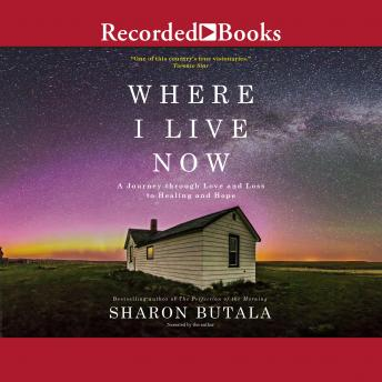 Where I Live Now: A Journey through Love and Loss to Healing and Hope, Sharon Butala