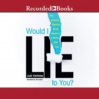 Would I Lie to You?: The Amazing Power of Being Honest in a World That Lies, Judi Ketteler