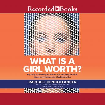 What is A Girl Worth?: My Story Of Breaking The Silence and Exposing The Truth About Larry Nassar and USA Gymnastics, Rachael Denhollander