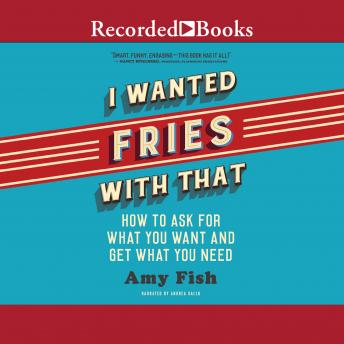 I Wanted Fries with That: How to Ask for What you Want and Get What You Need, Amy Fish