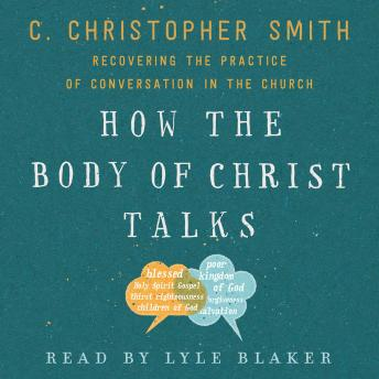 How the Body of Christ Talks: Recovering the Practice of Conversation in the Church, C. Christopher Smith