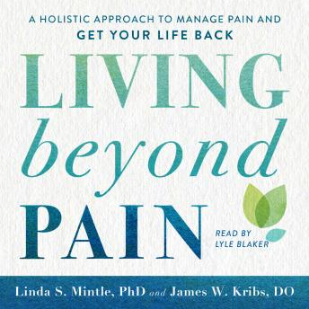 Living beyond Pain: A Holistic Approach to Manage Pain and Get Your Life Back, Linda S. Mintle, James W. Kribs