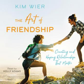 The Art of Friendship: Creating and Keeping Relationships that Matter
