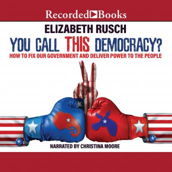 Download You Call This Democracy?: How to Fix Our Government and Deliver Power to the People by Elizabeth Rusch