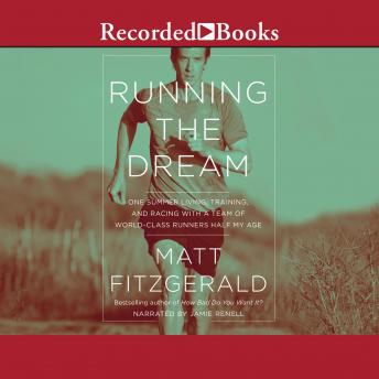 Running the Dream: One Summer Living, Training, and Racing with a Team of World-Class Runners Half My Age, Matt Fitzgerald