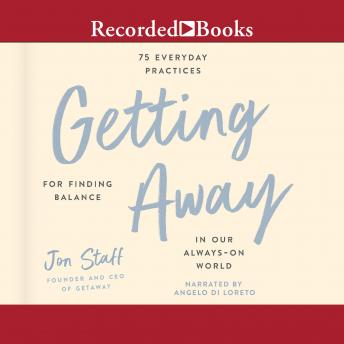 Getting Away: 75 Everyday Practices for Finding Balance in Our Always-On World