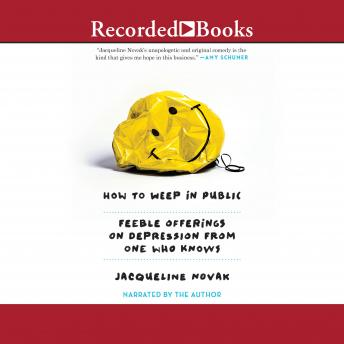 Download How to Weep in Public: Feeble Offerings on Depression from One Who Knows by Jacqueline Novak