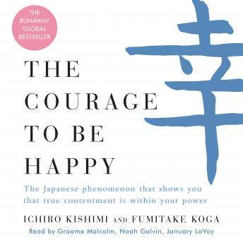 Courage to Be Happy: The Japanese Phenomenon That Shows You That True Contentment Is Within Your Power, Fumitake Koga, Ichiro Kishimi