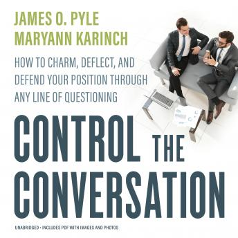 Control the Conversation: How to Charm, Deflect, and Defend Your Position through Any Line of Questioning