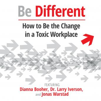 Be Different: How to Be the Change in a Toxic Workplace, Jonas Warstad, Dr. Larry Iverson, Dianna Booher, Various