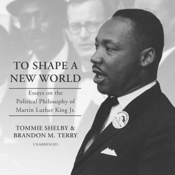 To Shape a New World: Essays on the Political Philosophy of Martin Luther King Jr.