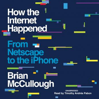 How the Internet Happened: From Netscape to the iPhone, Brian Mccullough