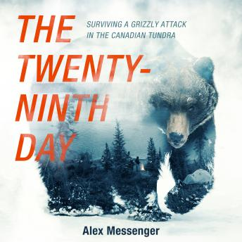 Download Twenty-Ninth Day: Surviving a Grizzly Attack in the Canadian Tundra by Alex Messenger