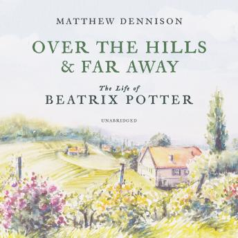 Download Over the Hills and Far Away: The Life of Beatrix Potter by Matthew Dennison