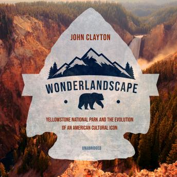 Download Wonderlandscape: Yellowstone National Park and the Evolution of an American Cultural Icon by John Clayton