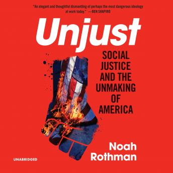 Download Unjust: Social Justice and the Unmaking of America by Noah Rothman