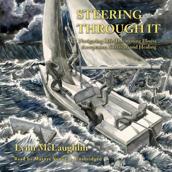 Steering Through It: Navigating Life-Threatening Illness ... Acceptance, Survival, and Healing