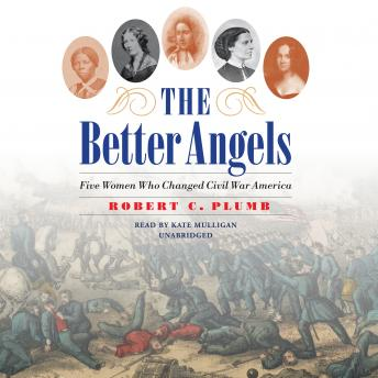 Download Better Angels: Five Women Who Changed Civil War America by Robert C. Plumb