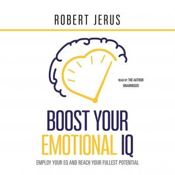 Boost Your Emotional IQ: Employ Your EQ and Reach Your Fullest Potential