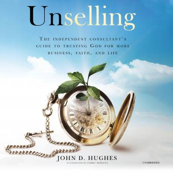 Unselling: The Independent Consultant's Guide to Trusting God for More Business, Faith, and Life