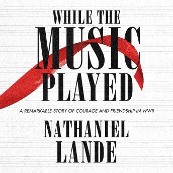 While the Music Played: A Remarkable Story of Courage and Friendship in WWII, Nathaniel Lande