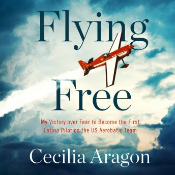 Flying Free: My Victory over Fear to Become the First Latina Pilot on the US Aerobatic Team
