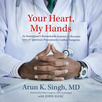 Download Your Heart, My Hands: An Immigrant's Remarkable Journey to Become One of America's Preeminent Cardiac Surgeons by Md Arun K. Singh
