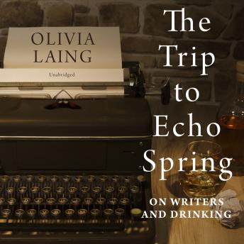 Trip to Echo Spring: On Writers and Drinking, Audio book by Olivia Laing