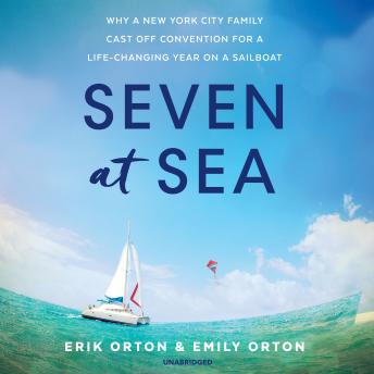 Download Seven at Sea: Why a New York City Family Cast Off Convention for a Life-Changing Year on a Sailboat by Erik Orton, Emily Orton