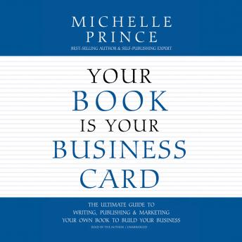 Your Book Is Your Business Card: The Ultimate Guide to Writing, Publishing & Marketing Your Own Book to Build Your Business, Audio book by Michelle Prince