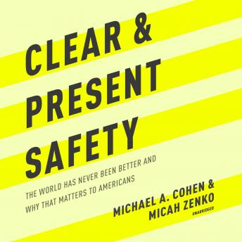 Clear and Present Safety: The World Has Never Been Better and Why That Matters to Americans