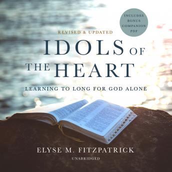 Idols of the Heart, Revised and Updated: Learning to Long for God Alone