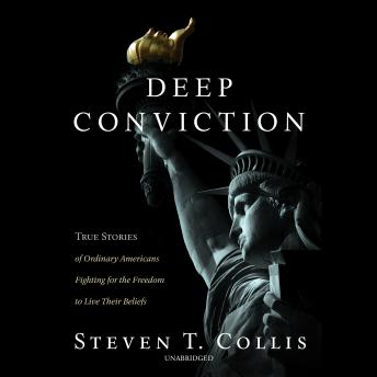 Deep Conviction: True Stories of Ordinary Americans Fighting for the Freedom to Live Their Beliefs, Steven T. Collis