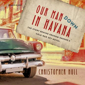 Download Our Man Down in Havana: The Story behind Graham Greene's Cold War Spy Novel by Christopher Hull