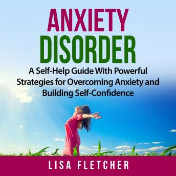 Download Anxiety Disorder: A Self-Help Guide With Powerful Strategies for Overcoming Anxiety and Building Self-Confidence by Lisa Fletcher