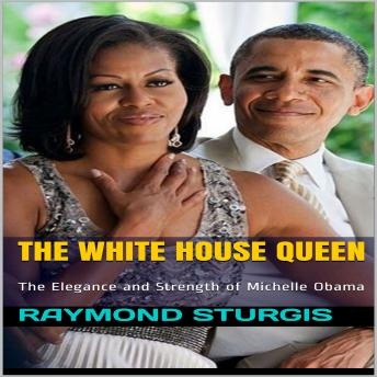 White House Queen: The Elegance and Strength of Michelle Obama, Raymond Sturgis
