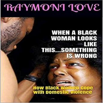 When A Black Woman Looks Like This.....Something Is Wrong: How Black Women Cope with Domestic Violence, Audio book by Raymoni Love