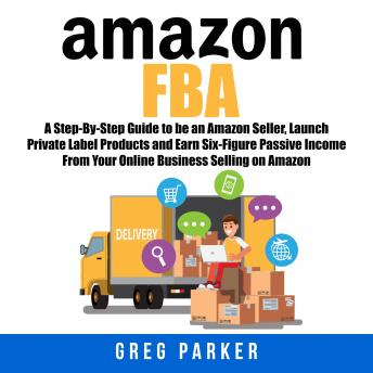 Download Amazon FBA: A Step-By-Step Guide to be an Amazon Seller, Launch Private Label Products and Earn Six-Figure Passive Income From Your Online Business Selling on Amazon by Greg Parker