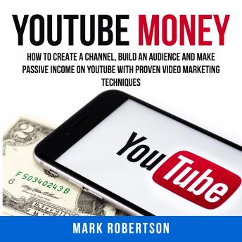 Youtube Money: How To Create a Channel, Build an Audience and Make