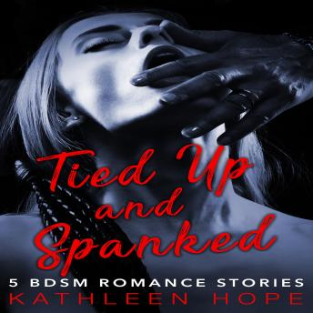 Tied Up and Spanked: 5 BDSM Romance Stories, Kathleen Hope