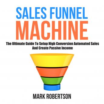 Sales Funnel Machine: The Ultimate Guide To Setup High Conversion Automated Sales And Create Passive Income