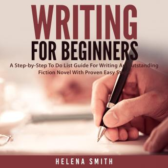 Writing For Beginners: A Step-by-Step To Do List Guide For Writing An Outstanding Fiction Novel With Proven Easy Steps