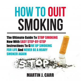 How To Quit Smoking: The Ultimate Guide To Stop Smoking Now With Easy Step-by-Step Instructions To Give Up Smoking For Life And Never Be A Heavy Smoker Again