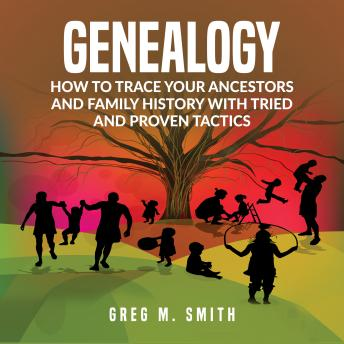 Download Genealogy: How to Trace Your Ancestors And Family History With Tried and Proven Tactics by Greg M. Smith
