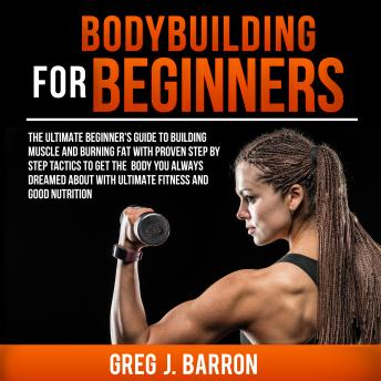 Bodybuilding for Beginners: The Ultimate Beginner's Guide to Building Muscle and Burning Fat With Proven Step By Step Tactics To Get The Body You Always Dreamed About With Ultimate Fitness And Good Nu