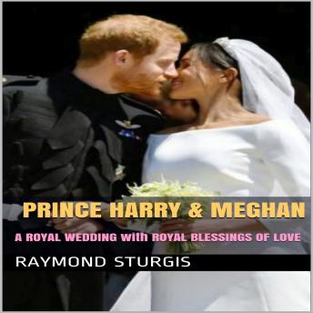 Prince Harry & Meghan:   A Royal Wedding with Royal Blessings of Love, Raymond Sturgis